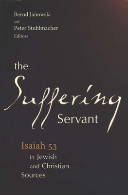The Suffering Servant: Isaiah 53 in Jewish and Christian Sources  -     Edited By: Peter Stuhlmacher     By: Bernd Janowski