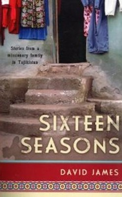 Sixteen Seasons: Stories From a Missionary Family in Tajikistan  -     By: David James