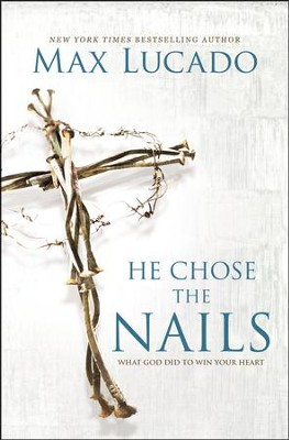 He Chose the Nails: What God Did to Win Your Heart  -     By: Max Lucado