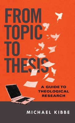 From Topic to Thesis: A Guide to Theological Research  -     By: Michael Kibbe