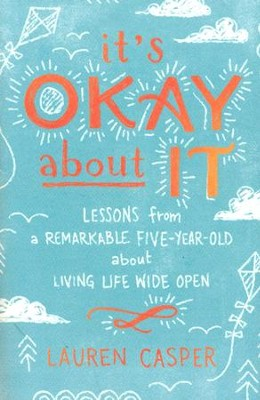 It's Okay About It: Lessons from a Remarkable Five-Year-Old About Living Life Wide Open  -     By: Lauren Casper