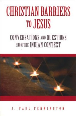 Christian Barriers to Jesus: Conversations and Questions from the Indian Context  -     By: Paul J. Pennington