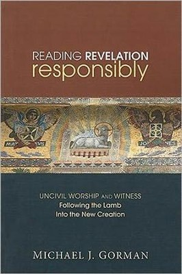 Reading Revelation Responsibly: Uncivil Worship and Witness: Following the Lamb Into the New Creation  -     By: Michael J. Gorman