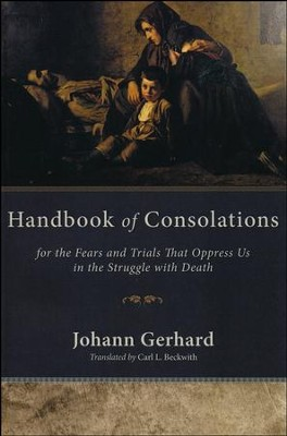 Handbook of Consolations: For the Fears and Trials That Oppress Us in the Struggle with Death  -     By: Johann Gerhard, Carl Beckwith