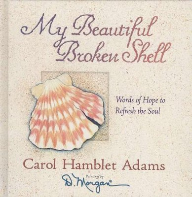 My Beautiful Broken Shell: Words of Hope to Refresh the Soul  -     By: Carol Hamblet Adams     Illustrated By: D. Morgan