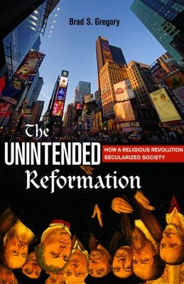 The Unintended Reformation: How a Religious Revolution Secularized Society  -     By: Brad S. Gregory