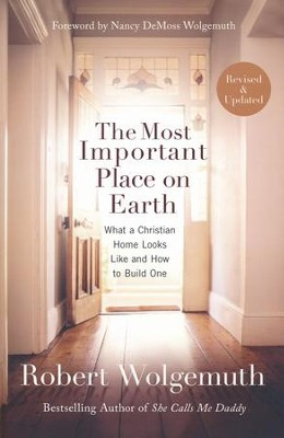 The Most Important Place on Earth: What a Christian Home Looks Like & How to Build One  -     By: Robert Wolgemuth