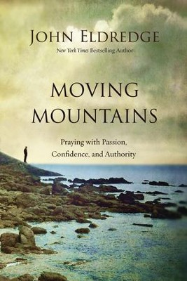 Moving Mountains: Praying with Passion, Confidence, and Authority  -     By: John Eldredge