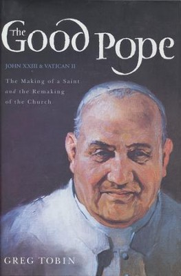 The Good Pope: The Making of a Saint and the Remaking   of the Church--The Story of John XXIII and Vatican II   -     By: Greg Tobin