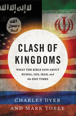 Clash of Kingdoms: What the Bible Says about Russia, ISIS, Iran & the Coming World Conflict  -     By: Charles Dyer, Mark Tobey