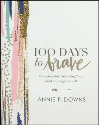 100 Days to Brave: Devotions for Unlocking Your Most Courageous Self  -     By: Annie F. Downs