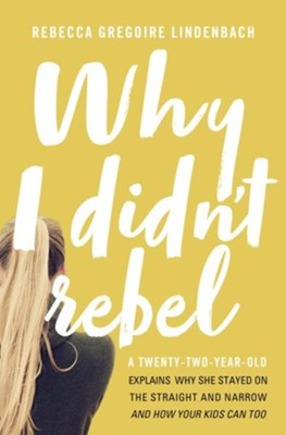 Why I Didn't Rebel: A Twenty-Two-Year-Old Explains Why She Stayed on the Straight and Narrow--and How Your Kids Can Too  -     By: Rebecca Gregoire Lindenbach
