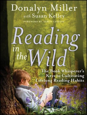 Reading in the Wild: The Book Whisperer's Keys to Cultivating Lifelong Reading Habits  -     By: Donalyn Miller, Susan Kelley