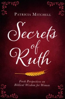 Secrets of Ruth: Fresh Perspectives on Biblical Wisdom for Women  -     By: Patricia Mitchell