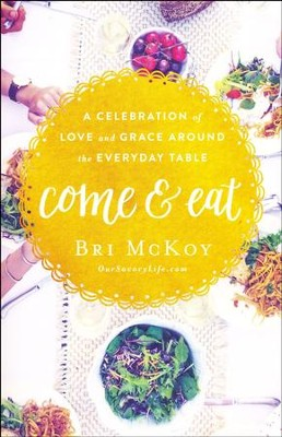 Come and Eat: A Celebration of Love and Grace Around the Everyday Table  -     By: Bri McKoy