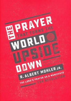 The Prayer That Turns the World Upside Down: The Lord's Prayer as a Manifesto for Revolution  -     By: R. Albert Mohler Jr.