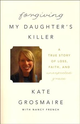 Forgiving My Daughter's Killer: A True Story of Loss, Faith, and Unexpected Grace  -     By: Kate Grosmaire, Nancy French