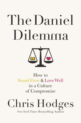 The Daniel Dilemma: How to Stand Firm & Love Well in a Culture of Compromise  -     By: Chris Hodges