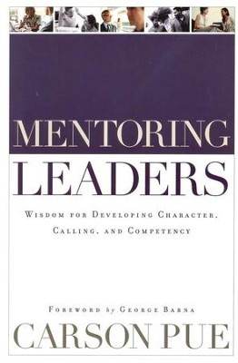 Mentoring Leaders: Wisdom for Developing Character, Calling, and Competency  -     By: Carson Pue