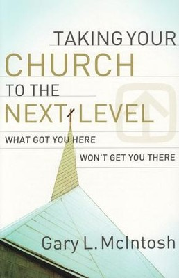 Taking Your Church to the Next Level: What Got You Here Won't Get You There  -     By: Gary L. McIntosh