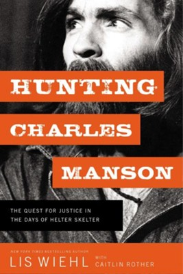 Hunting Charles Manson: The Quest for Justice in the Days of  Helter Skelter   -     By: Lis Wiehl