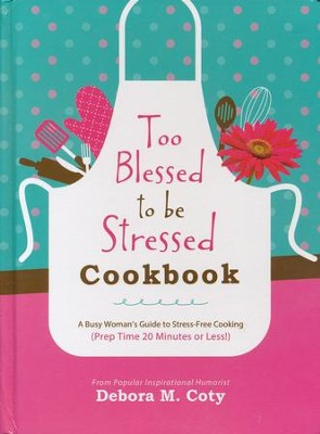 Too Blessed to Be Stressed Cookbook: A Busy Woman's Guide to Stress-Free Cooking (in 20 Minutes of Less!)  -     By: Debora Coty