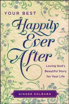 Your Best Happily Ever After Loving God's Beautiful Story for Your Life  -     By: Ginger Kolbaba