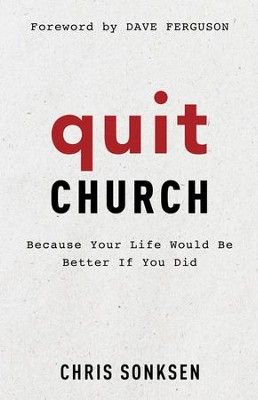 Quit Church: Because Your Life Would Be Better If You Did  -     By: Chris Sonksen