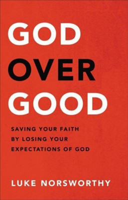 God over Good: Saving Your Faith by Losing Your Expectations of God  -     By: Luke Norsworthy
