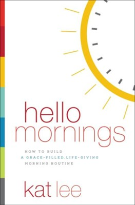 Hello Mornings: How to Build a Grace-Filled, Life-Giving Morning Routine  -     By: Kat Lee