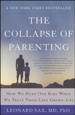 The Collapse of Parenting: How we Hurt our Kids when we Treat them like Grown-Ups  -     By: Leonard Sax