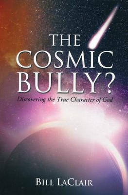 The Cosmic Bully?: Discovering the True Character of God   -     By: Bill Laclair