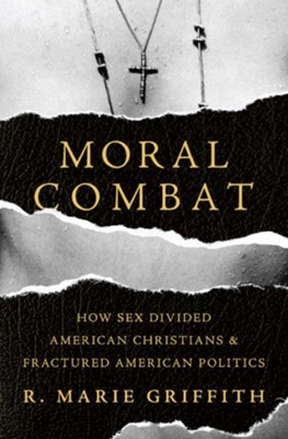 Moral Combat: How Sex Divided American Christians and Fractured American Politics  -     By: R. Marie Griffith