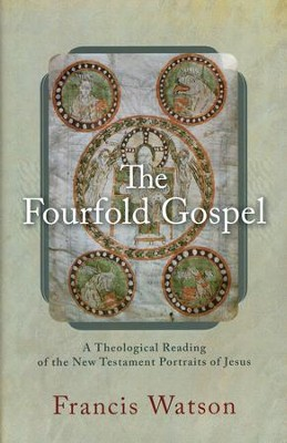 The Fourfold Gospel: A Theological Reading of the New Testament Portraits of Jesus  -     By: Francis Watson