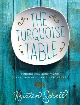 The Turquoise Table: Finding Community and Connection in Your Own Front Yard  -     By: Kristin Schell