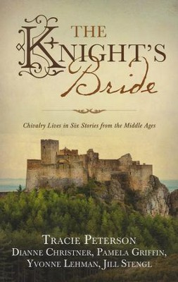 The Knight's Bride: Chivalry Lives in Six Stories from the Middle Ages  -     By: Tracie Peterson, Yvonne Lehman, Jill Stengl