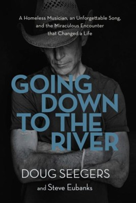 Going Down to the River: A Homeless Musician, an Unforgettable Song, and the Miraculous Encounter that Changed a Life  -     By: Doug Seegers, Steve Eubanks