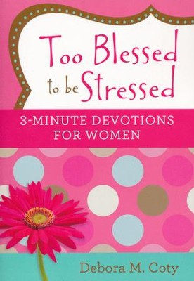 Too Blessed to Be Stressed: 3-Minute Devotions for Women   -     By: Debora M. Coty