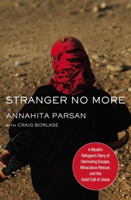 Stranger No More: A Muslim Refugee's Story of Harrowing Escape, Miraculous Rescue, and the Quiet Call of Jesus  -     By: Annahita Parsan, Craig Borlase