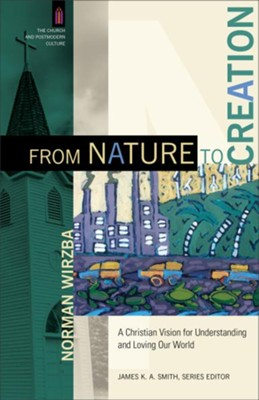 From Nature to Creation: A Christian Vision for Understanding and Loving Our World  -     By: Norman Wirzba