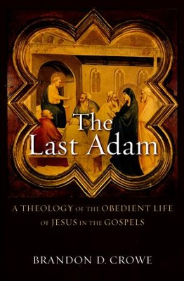 The Last Adam: A Theology of the Obedient Life of Jesus in the Gospels  -     By: Brandon D. Crowe
