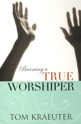 Becoming A True Worshipper  -     By: Tom Kraeuter