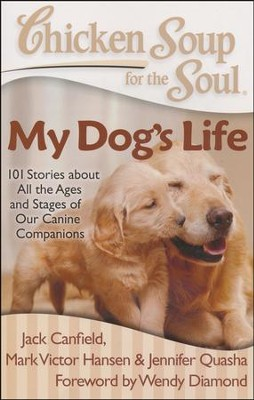 Chicken Soup for the Soul: My Dog's Life: 101 Stories about All the Ages and Stages of Our Canine Companions  -     By: Jack Canfield, Mark Victor Hansen