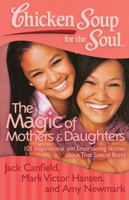 Chicken Soup for the Soul: The Magic of Mothers and Daughters: 101 Inspirational and Entertaining Stories about That Special Bond  -     By: Jack Canfield, Mark Victor Hansen, Amy Newmark