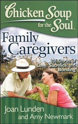 Chicken Soup for the Soul: Family Caregivers: 101 Stories of Love, Sacrifice, and Bonding  -     By: Jack Canfield, Mark Victor Hansen, Joan Lunden