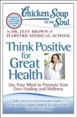 Chicken Soup for the Soul: Think Positive for Great Health: Use Your Mind to Promote Your Own Healing and Wellness  -     By: Dr. Jeff Brown