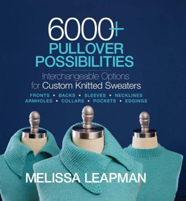 6000+ Pullover Possibilities: Interchangeable Options for Custom Knitted Sweaters  -     By: Melissa Leapman