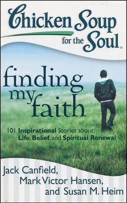 Chicken Soup for the Soul: Finding My Faith: 101 Inspirational Stories about Life, Belief, and Spiritual Renewal  -     By: Jack Canfield, Mark Victor Hansen, Susan M. Heim