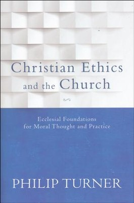 Christian Ethics and the Church: Ecclesial Foundations for Moral Thought and Practice  -     By: Philip Turner