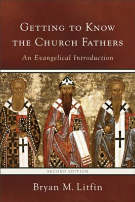 Getting to Know the Church Fathers, Second edition   -     By: Bryan M. Litfin